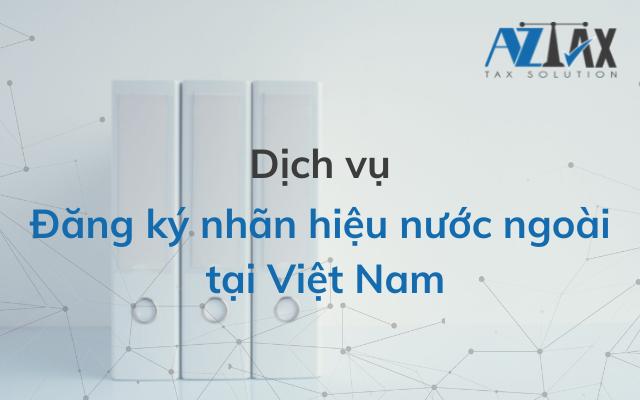 Dịch vụ đăng ký nhãn hiệu nước ngoài tại Việt Nam