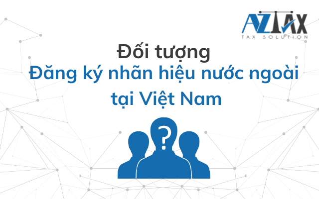 Đối tượng đăng ký nhãn hiệu nước ngoài tại Việt Nam