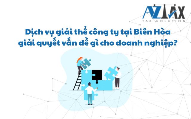 Dịch vụ giải thể công ty tại Biên Hòa giải quyết vấn đề gì cho doanh nghiệp?